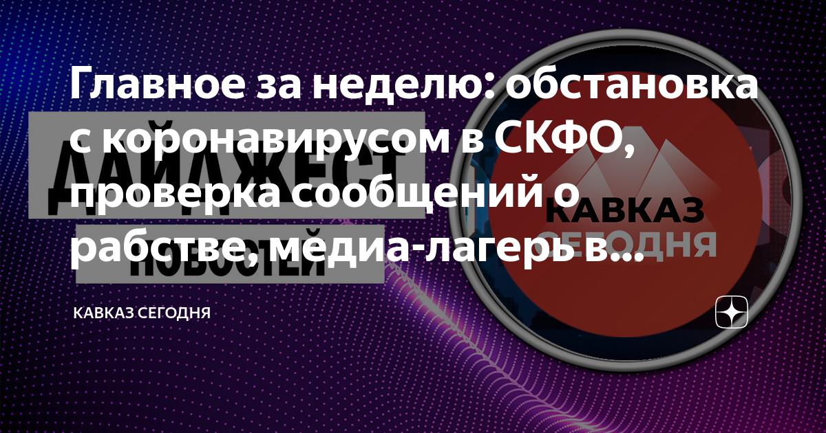 Главное за неделю: обстановка с коронавирусом в СКФО, проверка сообщений о рабстве, медиа-лагерь в Северной Осетии