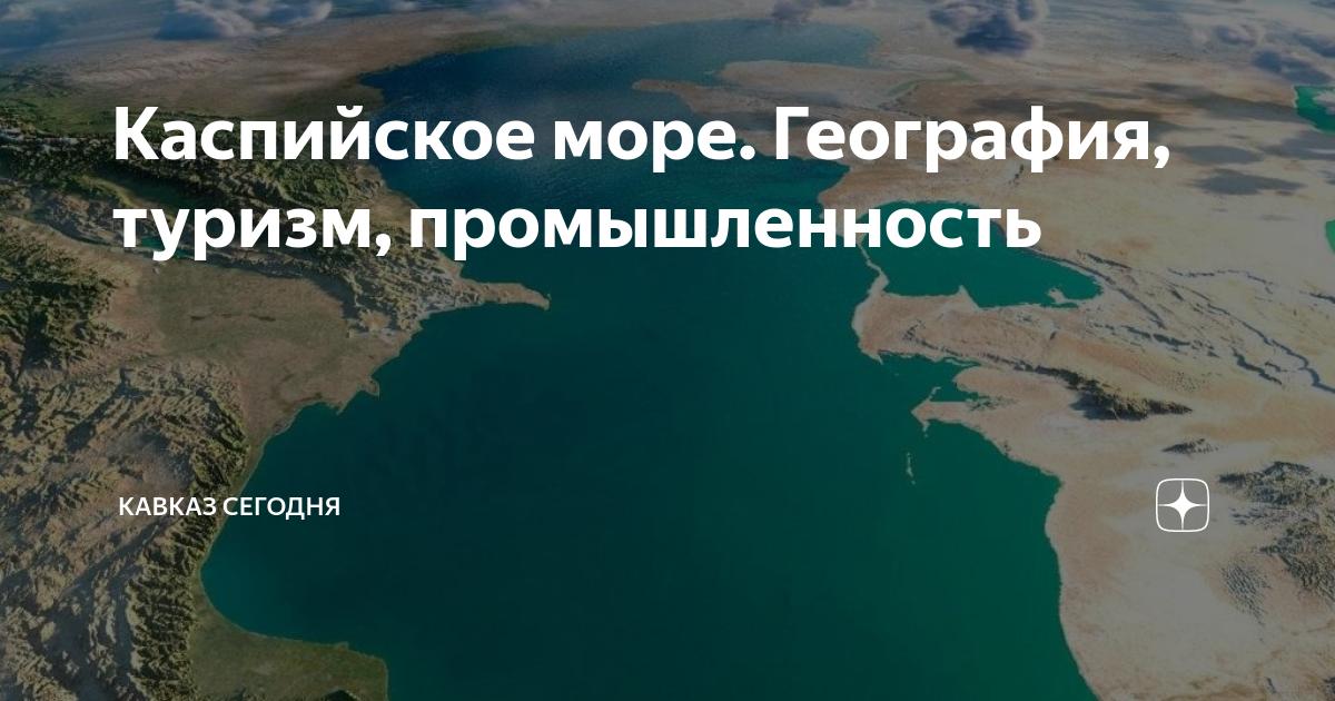 Каспийское море. География, туризм, промышленность