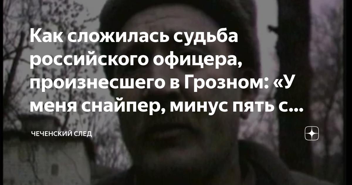 Как сложилась судьба российского офицера, произнесшего в Грозном: «У меня снайпер, минус пять с половиной зрение»