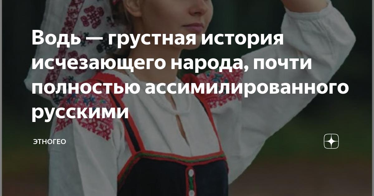 Водь — грустная история исчезающего народа, почти полностью ассимилированного русскими
